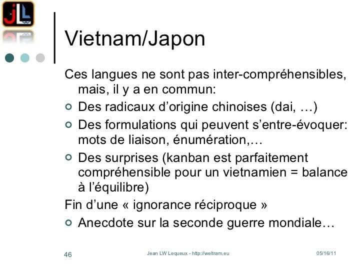 Vietnam/Japon <ul><li>Ces langues ne sont pas inter-compréhensibles, mais, il y a en commun: </li></ul><ul><li>Des radicau...