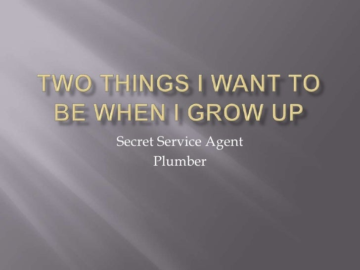 Two Things I want to be when I grow up<br />Secret Service Agent<br />Plumber<br />