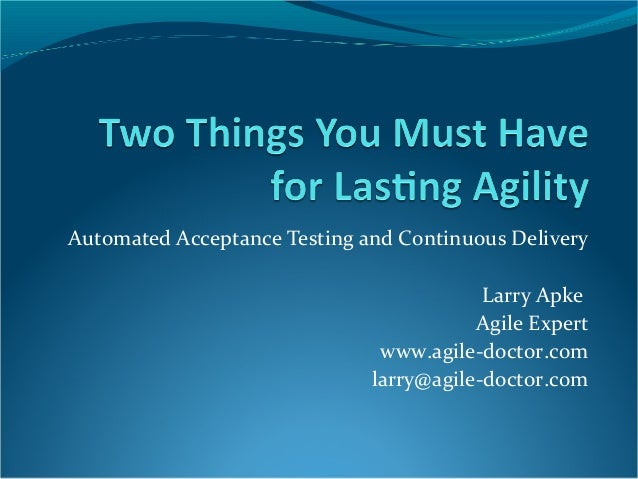Automated Acceptance Testing and Continuous Delivery Larry Apke Agile Expert www.agile-doctor.com larry@agile-doctor.com
