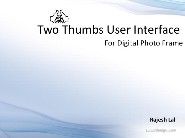 Two Thumbs User Interface           For Digital Photo Frame                        Rajesh Lal