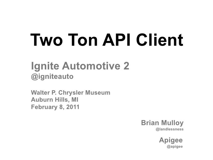 Two Ton API ClientIgnite Automotive 2@igniteautoWalter P. Chrysler MuseumAuburn Hills, MIFebruary 8, 2011                 ...