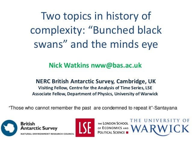 """Two topics in history of complexity: """"Bunched black swans"""" and the minds eye Nick Watkins nww@bas.ac.uk NERC British Antar..."""