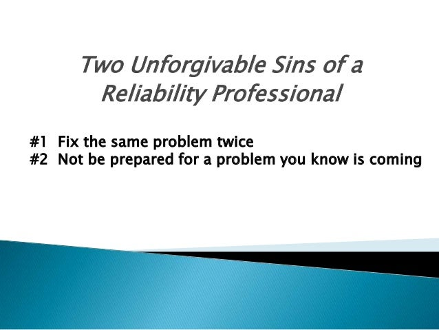 Two Unforgivable Sins of a Reliability Professional #1 Fix the same problem twice #2 Not be prepared for a problem you kno...