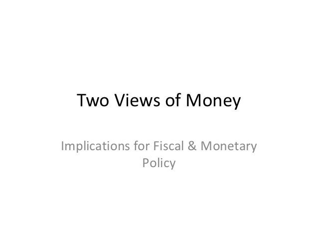 Two Views of MoneyImplications for Fiscal & Monetary               Policy