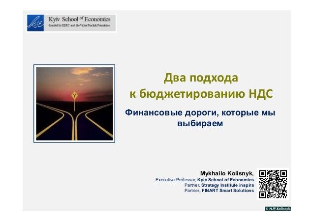 Дваподхода кбюджетированиюНДС Финансовые дороги, которые мы выбираем Mykhailo Kolisnyk, Executive Professor, Kyiv Scho...