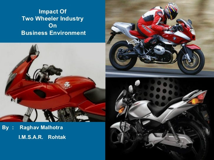 Impact Of  Two Wheeler Industry  On  Business Environment By  :  Raghav Malhotra I.M.S.A.R.  Rohtak