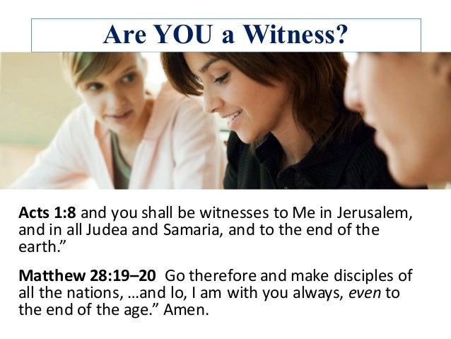 Are YOU a Witness? Acts1:8andyoushallbewitnessestoMeinJerusalem, andinallJudeaandSamaria,andtotheendo...
