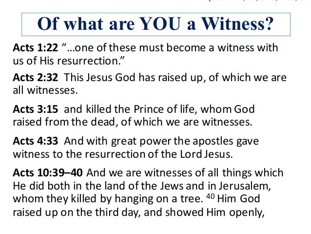 """Of what are YOU a Witness? Acts1:22""""…oneofthesemustbecomeawitnesswith usofHisresurrection."""" Acts3:15andk..."""