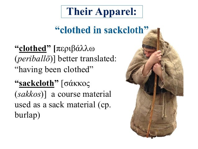 """Their Apparel: """"clothed"""" [περιβάλλω (periballō)] better translated: """"having been clothed"""" """"sackcloth"""" [σάκκος (sakkos)] a ..."""