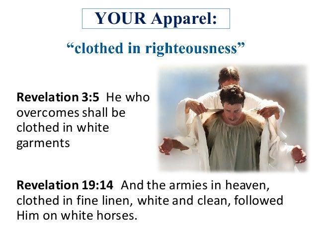 YOUR Apparel: Revelation3:5Hewho overcomesshallbe clothedinwhite garments Revelation19:14 Andthearmiesinh...