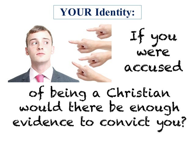 YOUR Identity: If you were accused of being a Christian would there be enough evidence to convict you?
