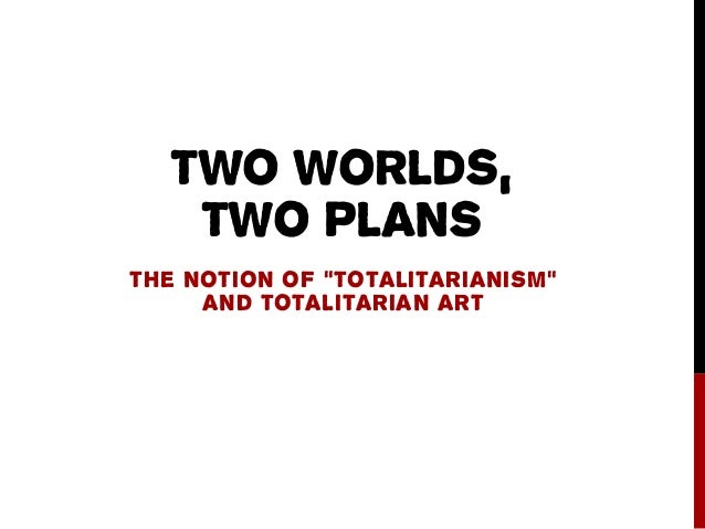"TWO WORLDS, TWO PLANS THE NOTION OF ""TOTALITARIANISM"" AND TOTALITARIAN ART"
