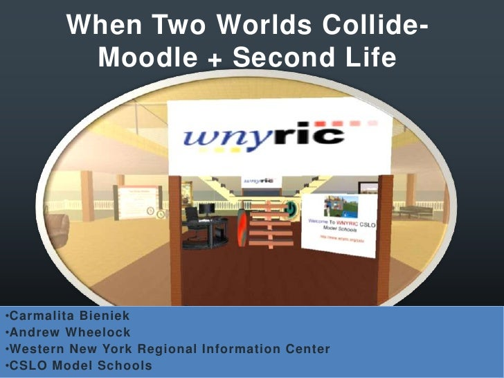 When Two Worlds Collide- Moodle + Second Life<br /><ul><li>CarmalitaBieniek