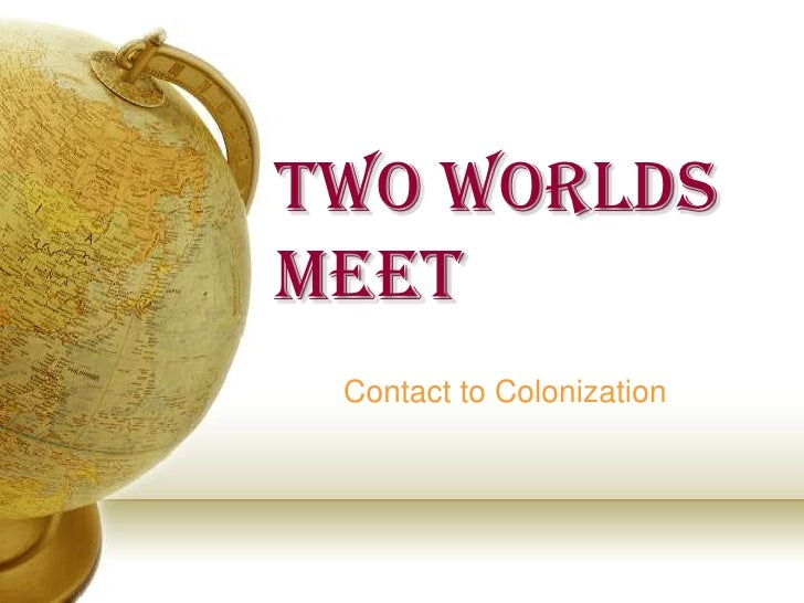 Two Worlds Meet<br />Contact to Colonization<br />
