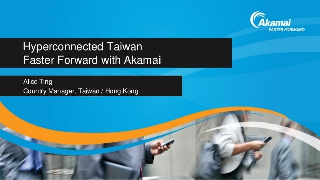 Hyperconnected TaiwanFaster Forward with AkamaiAlice TingCountry Manager, Taiwan / Hong Kong