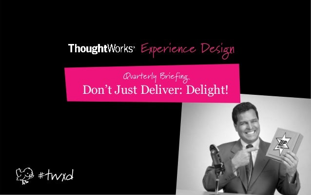 Experience Design Quarterly Briefing Don't Just Deliver: Delight! #twxd