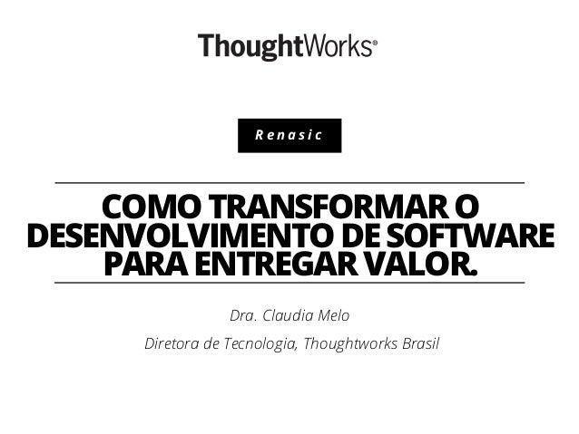Renasic  COMO TRANSFORMAR O DESENVOLVIMENTO DE SOFTWARE PARA ENTREGAR VALOR. Dra. Claudia Melo Diretora de Tecnologia, Tho...