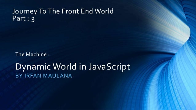 Journey To The Front End World Part : 3 BY IRFAN MAULANA The Machine : Dynamic World in JavaScript