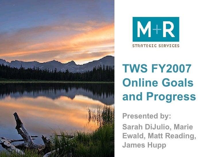 TWS FY2007 Online Goals and Progress Presented by: Sarah DiJulio, Marie Ewald, Matt Reading, James Hupp