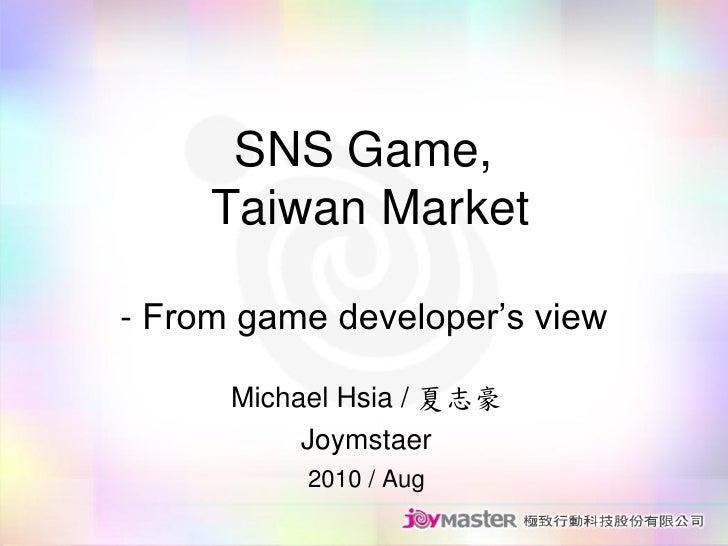 SNS Game,      Taiwan Market  - From game developer's view        Michael Hsia / 夏志豪            Joymstaer            2010 ...