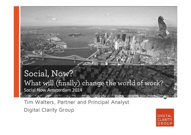 Social, Now? What will (finally) change the world of work? Social	   Now	   Amsterdam	   2014	    Tim Walters, Partner and ...