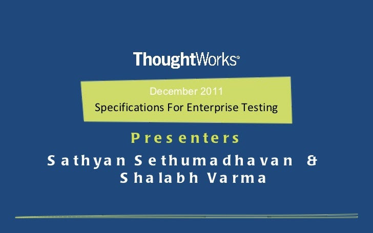 December 2011 Specifications For Enterprise Testing Presenters Sathyan Sethumadhavan  &  Shalabh Varma