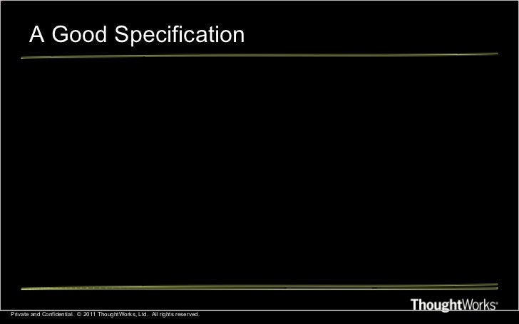 A Good Specification Private and Confidential.  © 2011 ThoughtWorks, Ltd.  All rights reserved.