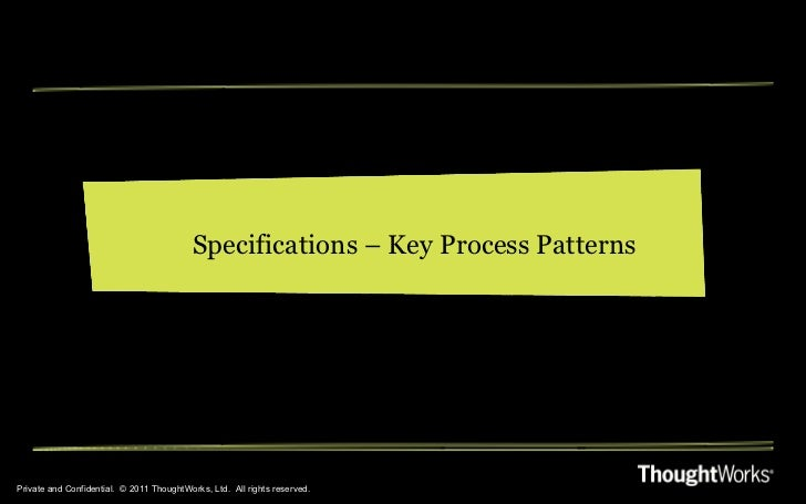 Private and Confidential.  © 2011 ThoughtWorks, Ltd.  All rights reserved. Specifications – Key Process Patterns