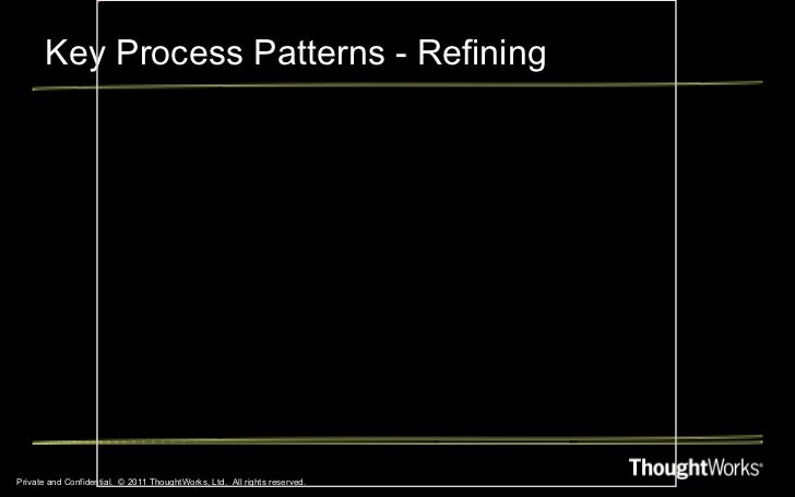 Key Process Patterns - Refining Private and Confidential.  © 2011 ThoughtWorks, Ltd.  All rights reserved.