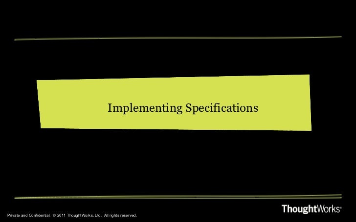 Private and Confidential.  © 2011 ThoughtWorks, Ltd.  All rights reserved. Implementing Specifications