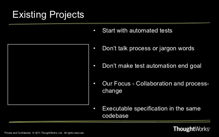 Existing Projects Private and Confidential.  © 2011 ThoughtWorks, Ltd.  All rights reserved. <ul><li>Start with automated ...