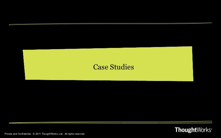 Private and Confidential.  © 2011 ThoughtWorks, Ltd.  All rights reserved. Case Studies