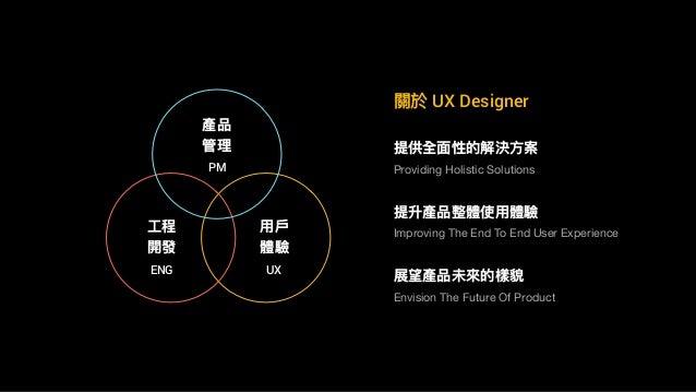 關於 UX Designer 提供全⾯面性的解決⽅方案 提升產品整體使⽤用體驗 Providing Holistic Solutions Improving The End To End User Experience 產品 管理理 ⼯工程 開...