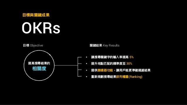 OKRs ⽬目標與關鍵成果 ⽬目標 Objective 提⾼高搜尋結果的 相關度 • 讓搜尋關鍵字的輸入率提⾼高 5% • 提升地點匹配的精準度⾄至 30% • 提供篩選器功能,讓⽤用⼾戶能更更準確過濾結果 • 重新規劃搜尋結果排列列權重(Ra...