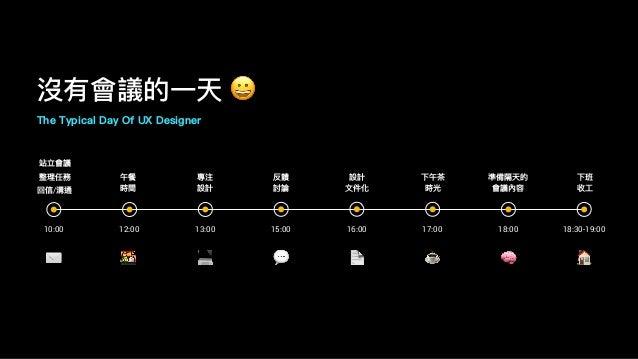 沒有會議的⼀一天 😀 The Typical Day Of UX Designer 10:00 12:00 13:00 15:00 16:00 17:00 站立會議 整理理任務 回信/溝通 午餐 時間 專注 設計 反饋 討論 設計 ⽂文件化 下...