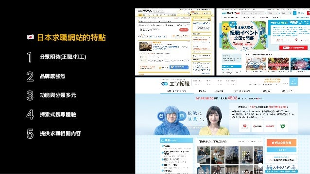 2018 ! ⽇日本求職網站的特點 分眾明確(正職/打⼯工) 1 品牌感強烈 2 功能與分類多元 3 探索式搜尋體驗 4 提供求職相關內容 5