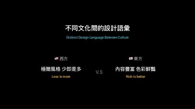 不同⽂文化間的設計語彙 極簡風格 少即是多 Less is more Rich is better 內容豐富 ⾊色彩鮮豔 V.S 0 ⻄西⽅方 ! 東⽅方 Distinct Design Language Between Culture
