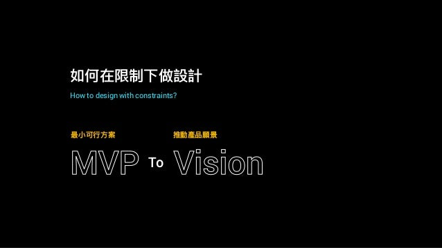 如何在限制下做設計 How to design with constraints? MVP Vision 最⼩小可⾏行行⽅方案 推動產品願景 To