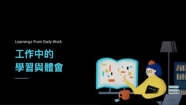⼯工作中的 學習與體會 Learnings From Daily Work