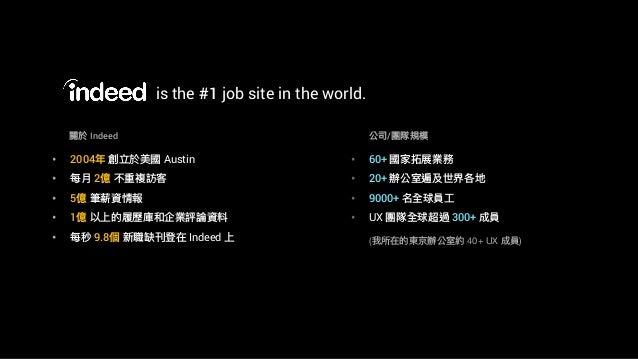 is the #1 job site in the world. (我所在的東京辦公室約 40+ UX 成員) • 2004年年 創立於美國 Austin • 每⽉月 2億 不重複訪客 • 5億 筆薪資情報 • 1億 以上的履歷庫和企業評論資料...