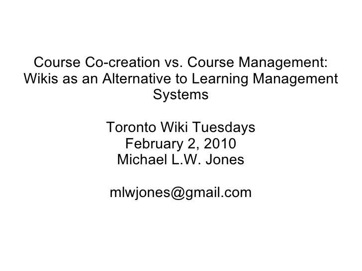 Course Co-creation vs. Course Management: Wikis as an Alternative to Learning Management Systems Toronto Wiki Tuesdays Feb...