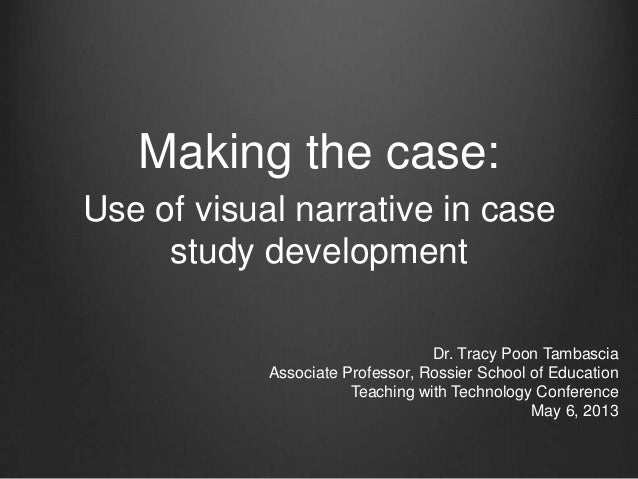 Making the case:Use of visual narrative in casestudy developmentDr. Tracy Poon TambasciaAssociate Professor, Rossier Schoo...