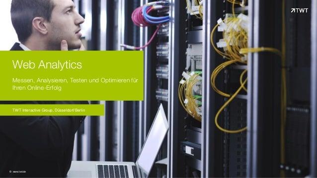 Web Analytics Messen, Analysieren, Testen und Optimieren für Ihren Online-Erfolg © www.twt.de TWT Interactive Group, Düsse...