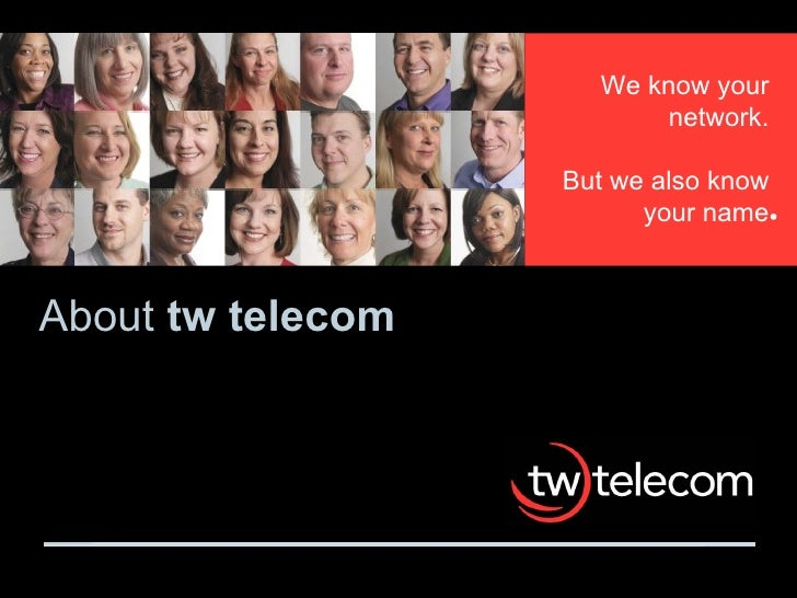 About  tw telecom We know your network. But we also know your name