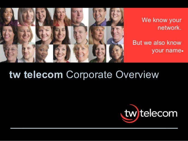 tw telecom Corporate Overview We know your network. But we also know your name