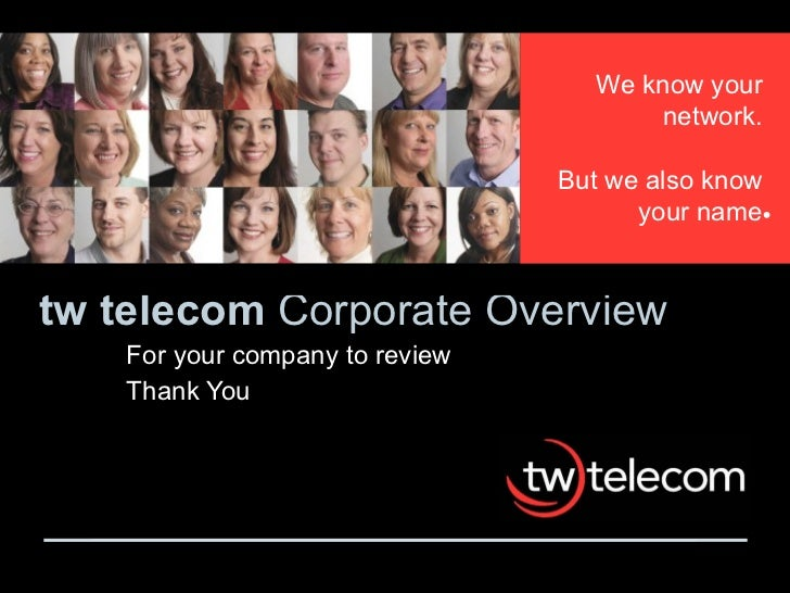 tw telecom  Corporate Overview For your company to review Thank You We know your network. But we also know your name