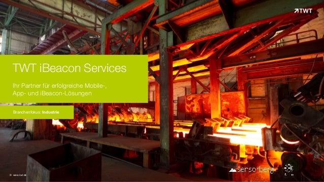 TWT iBeacon Services Ihr Partner für erfolgreiche Mobile-,  App- und iBeacon-Lösungen Branchenfokus: Industrie © www.twt...