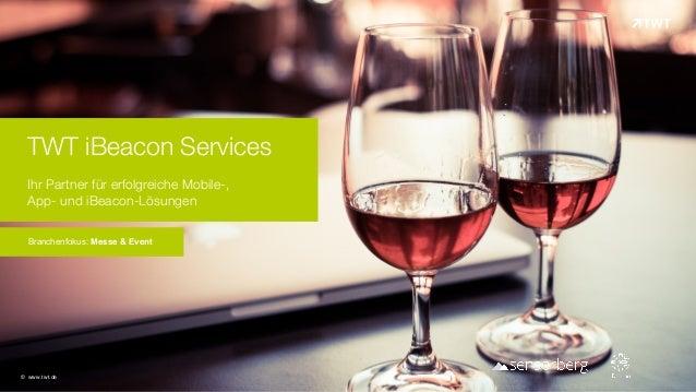 TWT iBeacon Services Ihr Partner für erfolgreiche Mobile-,  App- und iBeacon-Lösungen Branchenfokus: Messe & Event © www...