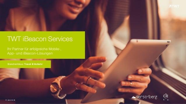 TWT iBeacon Services Ihr Partner für erfolgreiche Mobile-,  App- und iBeacon-Lösungen Branchenfokus: Travel & Verkehr © ...