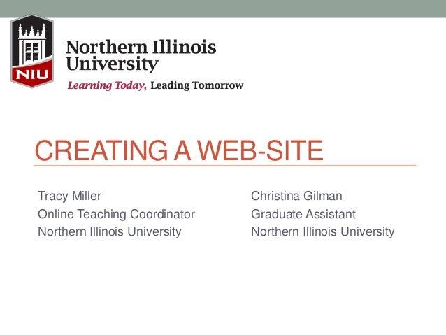 CREATING A WEB-SITE Tracy Miller Online Teaching Coordinator Northern Illinois University Christina Gilman Graduate Assist...
